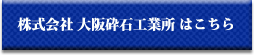 株式会社大阪砕石工業所へはこちら